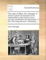 The Case of Major John Savage. in Which Is Given an Account of His Employment Under Government, During Lord North's Administration, in the Recruiting