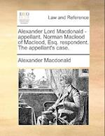 Alexander Lord MacDonald - Appellant. Norman MacLeod of MacLeod, Esq. Respondent. the Appellant's Case.