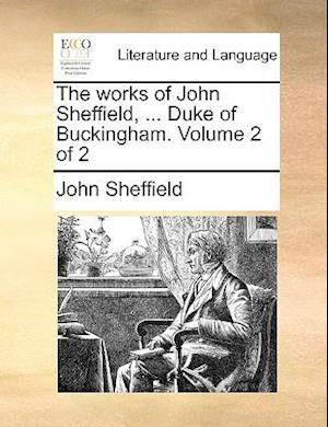 The works of John Sheffield, ... Duke of Buckingham. Volume 2 of 2