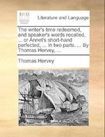 The Writer's Time Redeemed, and Speaker's Words Recalled, ... or Annet's Short-Hand Perfected, ... in Two Parts. ... by Thomas Hervey, ... af Thomas Hervey