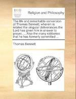 The Life and Remarkable Conversion of Thomas Bennett; Wherein Is Related the Singular Deliverances the Lord Has Given Him in Answer to Prayer, ... Als