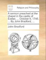 A Sermon Preached at the Chapel in the Castle of Exeter, ... October 9, 1746. ... by John Bradford, ... af John Bradford