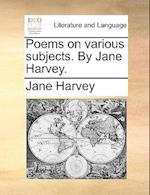Poems on Various Subjects. by Jane Harvey. af Jane Harvey
