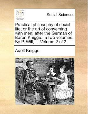 Practical philosophy of social life; or the art of conversing with men: after the German of Baron Knigge. In two volumes. By P. Will, ... Volume 2 of