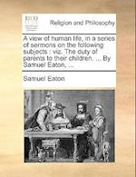 A view of human life, in a series of sermons on the following subjects : viz. The duty of parents to their children. ... By Samuel Eaton, ... af Samuel Eaton