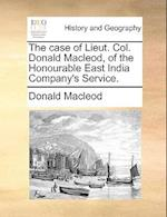 The Case of Lieut. Col. Donald MacLeod, of the Honourable East India Company's Service.