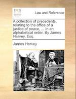 A Collection of Precedents, Relating to the Office of a Justice of Peace, ... in an Alphabetical Order. by James Harvey, Esq.