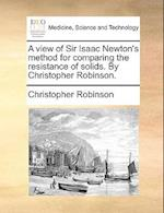 A View of Sir Isaac Newton's Method for Comparing the Resistance of Solids. by Christopher Robinson. af Christopher Robinson