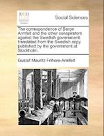 The correspondence of Baron Armfelt and the other conspirators against the Swedish government: translated from the Swedish copy published by the gover