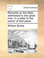 Remarks on the Letter Addressed to Two Great Men. in a Letter to the Author of That Piece. af William Burke