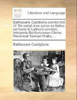 Balthasaris Castilionis Comitis Libri IV. de Curiali Sive Aulico Ex Italico Sermone in Latinum Conversi Interprete Bartholomaeo Clerke. Recensuit Samu