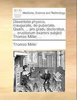 Dissertatio Physica, Inauguralis, de Pubertate. Quam, ... Pro Gradu Doctoratus, ... Eruditorum Examini Subjicit Thomas Miller, ...