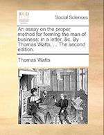 An essay on the proper method for forming the man of business: in a letter, &c. By Thomas Watts, ... The second edition.
