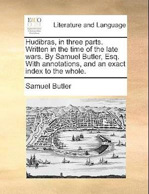 Hudibras, in three parts. Written in the time of the late wars. By Samuel Butler, Esq. With annotations, and an exact index to the whole.
