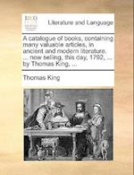 A Catalogue of Books, Containing Many Valuable Articles, in Ancient and Modern Literature. ... Now Selling, This Day, 1792, ... by Thomas King, ...