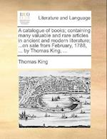 A catalogue of books; containing many valuable and rare articles in ancient and modern literature; ...on sale from February, 1788, ... by Thomas King,
