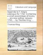 Appendix to T. King's Catalogue for 1792. Containing a Small Assemblage of Books, ... Are Now Selling, January 1793, ... by Thomas King, ...