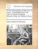 Of the Immortality of the Soul. a Poem. Translated from the Latin of Isaac Hawkins Browne, Esq; By Richard Grey, ... af Isaac Hawkins Browne