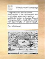 The Poems and Miscellaneous Compositions of Paul Whitehead; With Explanatory Notes on His Writings, and His Life Written by Captain Edward Thompson. w