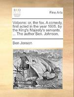 Volpone: or, the fox. A comedy, first acted in the year 1605. by the King's Majesty's servants. ... The author Ben. Johnson. af Ben Jonson