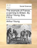 The Example of France, a Warning to Britain. by Arthur Young, Esq. F.R.S.