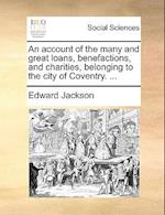 An Account of the Many and Great Loans, Benefactions, and Charities, Belonging to the City of Coventry. ...