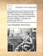 Supplment Aux Oeuvres de Mr. Rousseau. Contenant Les Pieces Que L'Auteur a Rejettes de Son Dition. Donn Au Public Par Mr. D. af Jean-Baptiste Rousseau