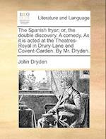 The Spanish Fryar; Or, the Double Discovery. a Comedy. as It Is Acted at the Theatres-Royal in Drury-Lane and Covent-Garden. by Mr. Dryden.