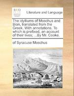 The Idylliums of Moschus and Bion, Translated from the Greek. with Annotations. to Which Is Prefixed, an Account of Their Lives; ...by Mr. Cooke. af Of Syracuse Moschus