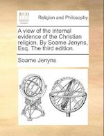 A View of the Internal Evidence of the Christian Religion. by Soame Jenyns, Esq. the Third Edition.