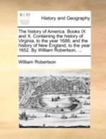 The History of America. Books IX and X. Containing the History of Virginia, to the Year 1688; And the History of New England, to the Year 1652. by Wil