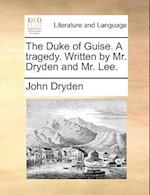 The Duke of Guise. a Tragedy. Written by Mr. Dryden and Mr. Lee.
