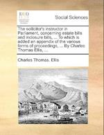 The Sollicitor's Instructor in Parliament, Concerning Estate Bills and Inclosure Bills, ... to Which Is Added an Appendix of the Various Forms of Proc af Charles Thomas Ellis