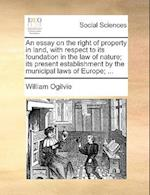 An Essay on the Right of Property in Land, with Respect to Its Foundation in the Law of Nature; Its Present Establishment by the Municipal Laws of Eur af William Ogilvie