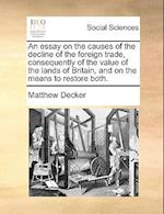 An Essay on the Causes of the Decline of the Foreign Trade, Consequently of the Value of the Lands of Britain, and on the Means to Restore Both. af Matthew Decker