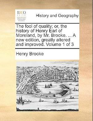 The fool of quality; or, the history of Henry Earl of Moreland, by Mr. Brooke. ... A new edition, greatly altered and improved. Volume 1 of 3