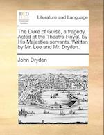 The Duke of Guise, a Tragedy. Acted at the Theatre-Royal, by His Majesties Servants. Written by Mr. Lee and Mr. Dryden.