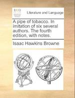 A Pipe of Tobacco. in Imitation of Six Several Authors. the Fourth Edition, with Notes.