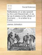 Reflections on a Late Speech by the Lord Haversham, in So Far as It Relates to the Affairs of Scotland. ... in a Letter to a Friend.