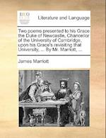 Two Poems Presented to His Grace the Duke of Newcastle, Chancellor of the University of Cambridge, Upon His Grace's Revisiting That University, ... by