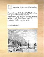An Analysis of Dr. Rutty's Methodical Synopsis of Mineral Waters. Addressed, by Way of Appeal, to the Royal College of Physicians of London. by C. Luc