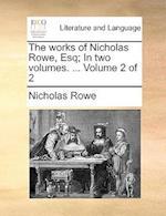 The Works of Nicholas Rowe, Esq; In Two Volumes. ... Volume 2 of 2