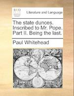 The State Dunces. Inscribed to Mr. Pope. Part II. Being the Last. af Paul Whitehead