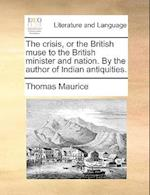 The Crisis, or the British Muse to the British Minister and Nation. by the Author of Indian Antiquities.