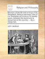 Memoirs of the Life and Writings of Dr. Waterland. Being a Summary View of the Trinitarian Controversy for Twenty Years, Between the Doctor and a Cler