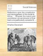 Reflections Upon the Constitution and Management of the Trade to Africa, ... Wherein the Nature and Uncommon Circumstances of That Trade Are Particula af Charles Davenant
