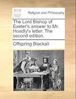 The Lord Bishop of Exeter's Answer to Mr. Hoadly's Letter. the Second Edition. af Offspring Blackall