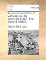 A Short Introduction to Vocal Music. by Granville Sharp. the Second Edition.