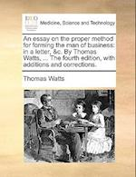 An essay on the proper method for forming the man of business: in a letter, &c. By Thomas Watts, ... The fourth edition, with additions and correction