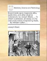 Experiments Upon Magnesia Alba, Quick-Lime, and Other Alcaline Substances; By Joseph Black, ... to Which Is Annexed, an Essay on the Cold Produced by
